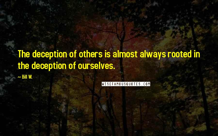Bill W. quotes: The deception of others is almost always rooted in the deception of ourselves.