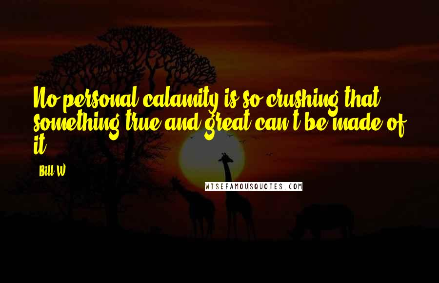 Bill W. quotes: No personal calamity is so crushing that something true and great can't be made of it