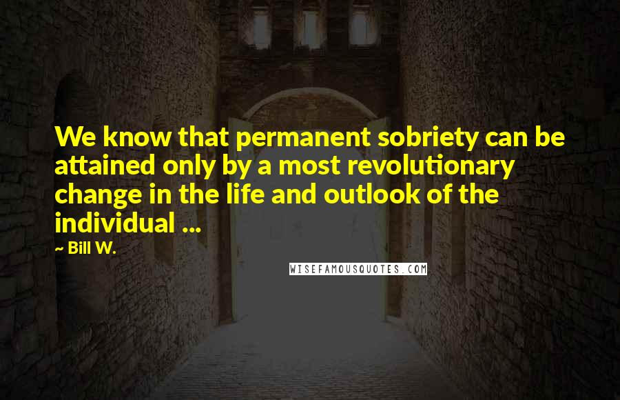 Bill W. quotes: We know that permanent sobriety can be attained only by a most revolutionary change in the life and outlook of the individual ...