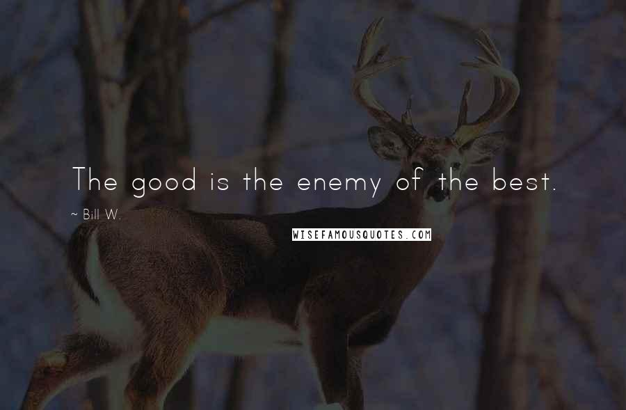 Bill W. quotes: The good is the enemy of the best.