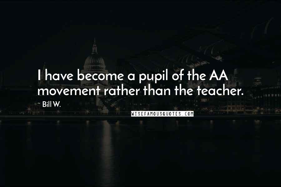 Bill W. quotes: I have become a pupil of the AA movement rather than the teacher.