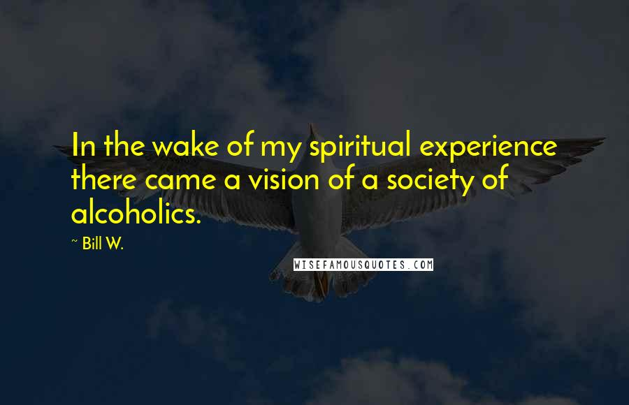 Bill W. quotes: In the wake of my spiritual experience there came a vision of a society of alcoholics.