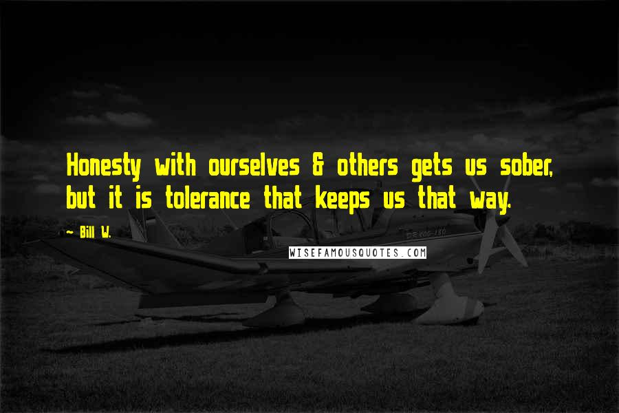 Bill W. quotes: Honesty with ourselves & others gets us sober, but it is tolerance that keeps us that way.
