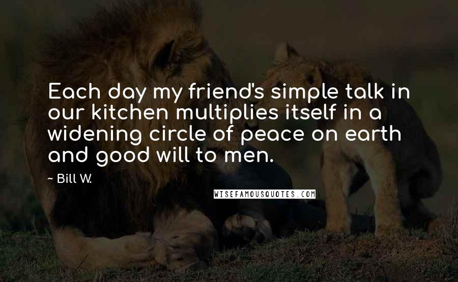 Bill W. quotes: Each day my friend's simple talk in our kitchen multiplies itself in a widening circle of peace on earth and good will to men.