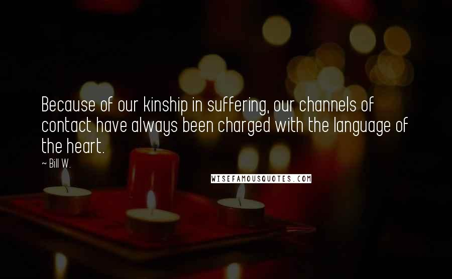 Bill W. quotes: Because of our kinship in suffering, our channels of contact have always been charged with the language of the heart.