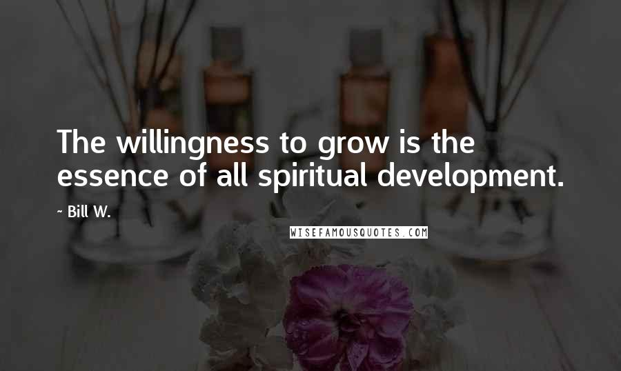 Bill W. quotes: The willingness to grow is the essence of all spiritual development.