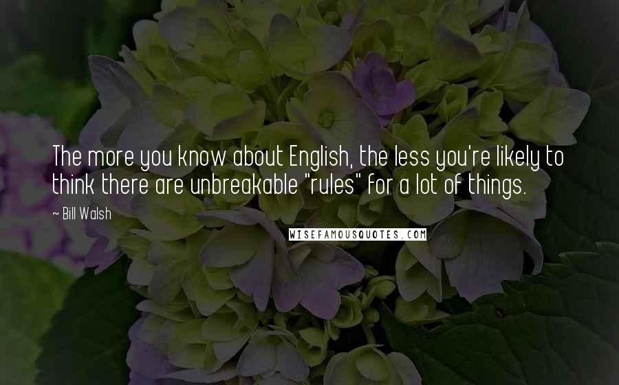 "Bill Walsh quotes: The more you know about English, the less you're likely to think there are unbreakable ""rules"" for a lot of things."