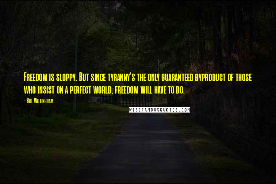 Bill Willingham quotes: Freedom is sloppy. But since tyranny's the only guaranteed byproduct of those who insist on a perfect world, freedom will have to do.