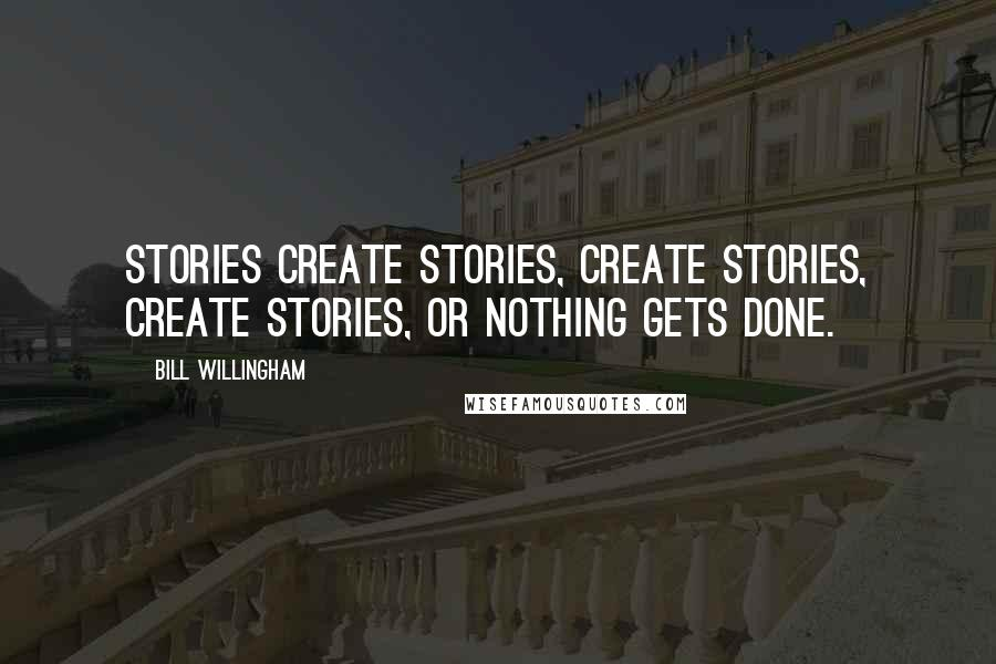 Bill Willingham quotes: Stories create stories, create stories, create stories, or nothing gets done.