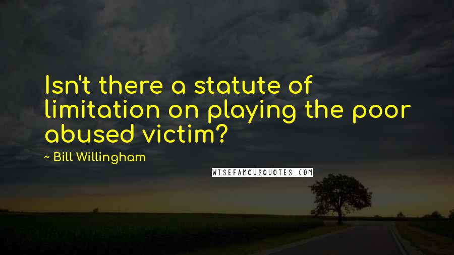 Bill Willingham quotes: Isn't there a statute of limitation on playing the poor abused victim?