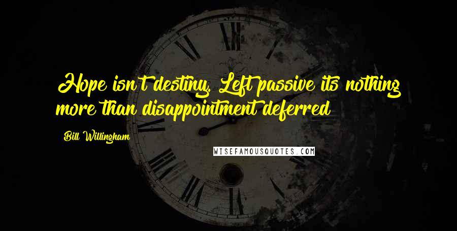 Bill Willingham quotes: Hope isn't destiny. Left passive its nothing more than disappointment deferred