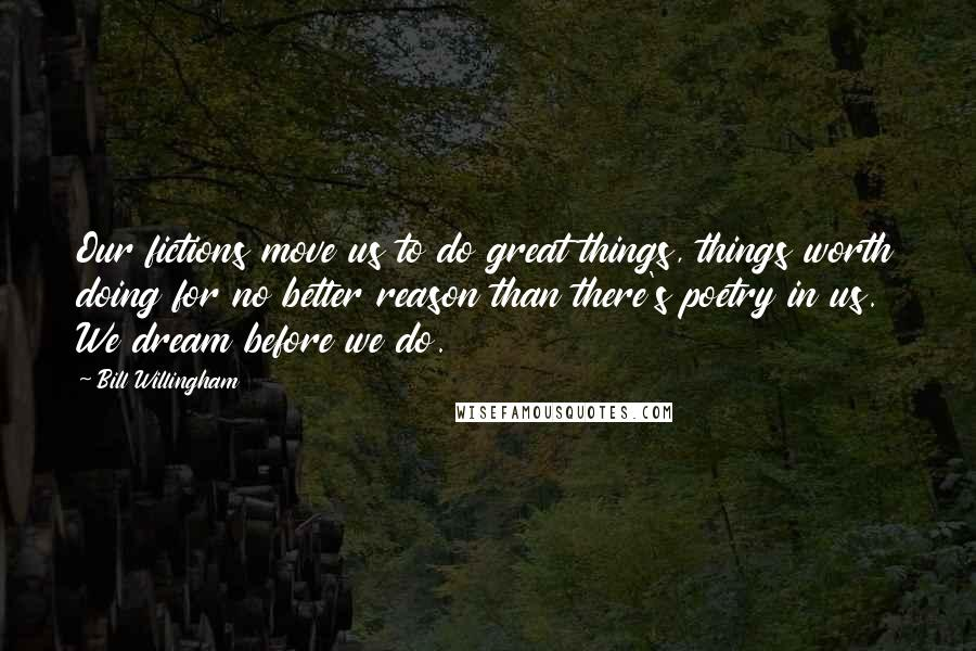 Bill Willingham quotes: Our fictions move us to do great things, things worth doing for no better reason than there's poetry in us. We dream before we do.