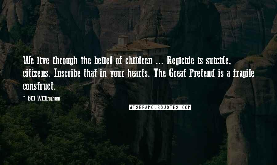 Bill Willingham quotes: We live through the belief of children ... Regicide is suicide, citizens. Inscribe that in your hearts. The Great Pretend is a fragile construct.