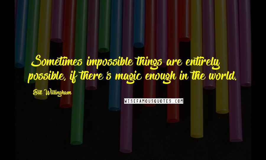 Bill Willingham quotes: Sometimes impossible things are entirely possible, if there's magic enough in the world.