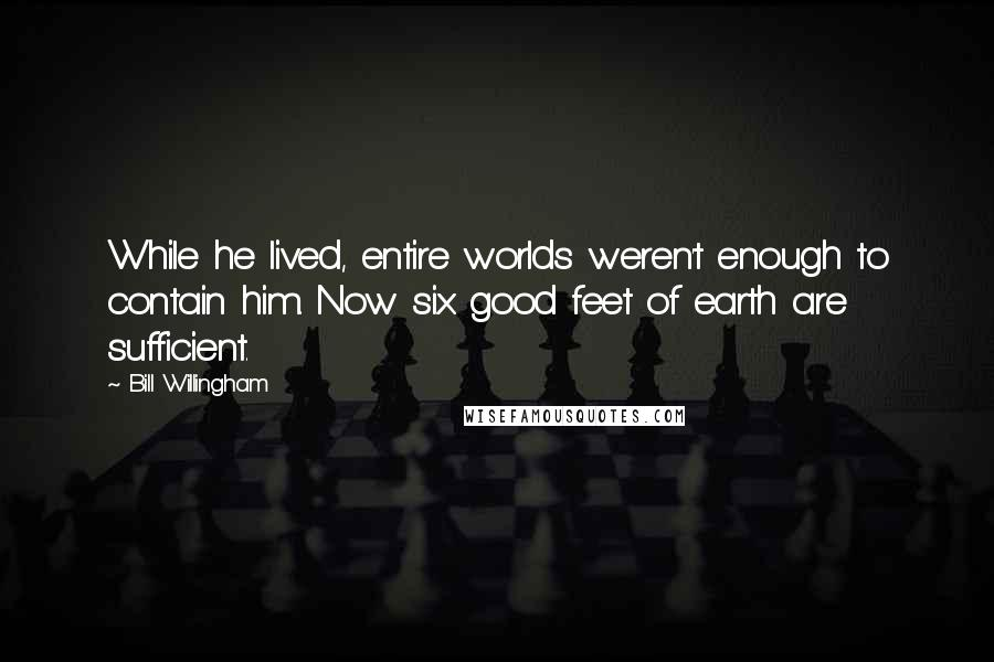 Bill Willingham quotes: While he lived, entire worlds weren't enough to contain him. Now six good feet of earth are sufficient.