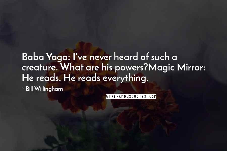 Bill Willingham quotes: Baba Yaga: I've never heard of such a creature. What are his powers?Magic Mirror: He reads. He reads everything.