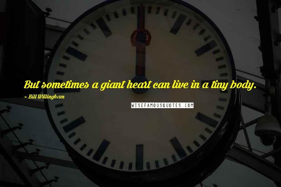 Bill Willingham quotes: But sometimes a giant heart can live in a tiny body.
