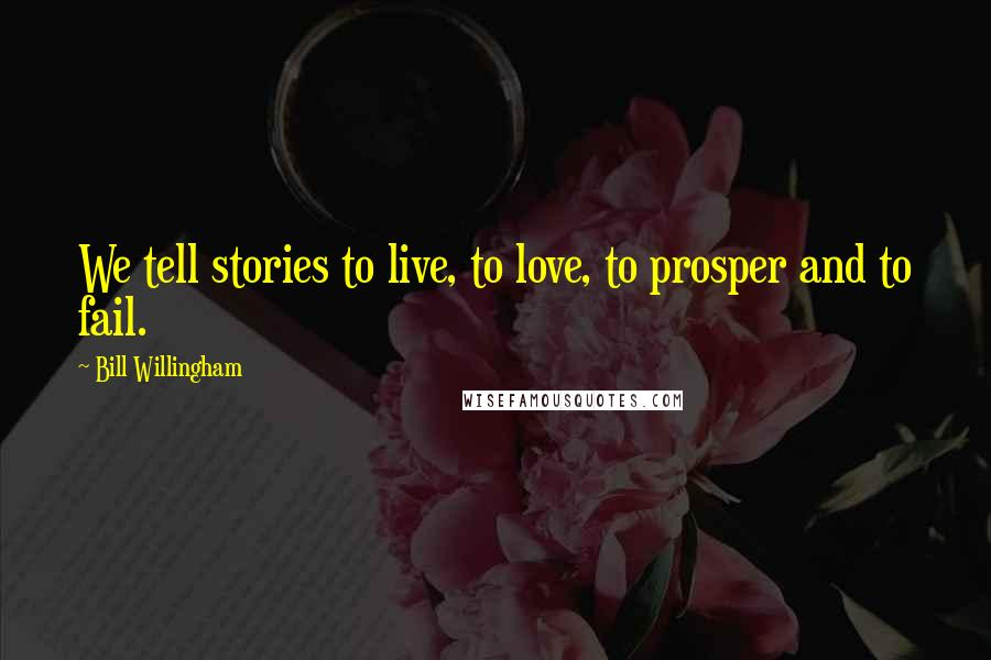 Bill Willingham quotes: We tell stories to live, to love, to prosper and to fail.