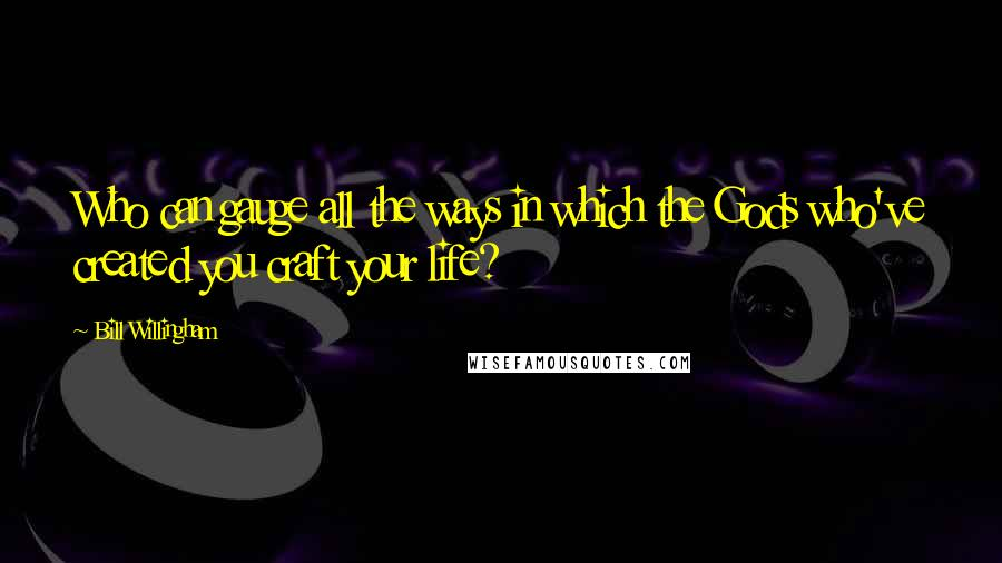 Bill Willingham quotes: Who can gauge all the ways in which the Gods who've created you craft your life?