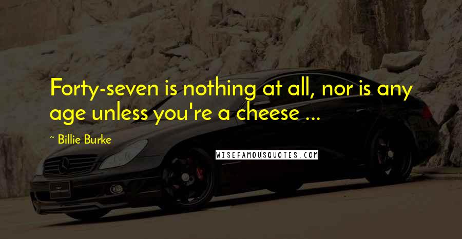 Billie Burke quotes: Forty-seven is nothing at all, nor is any age unless you're a cheese ...