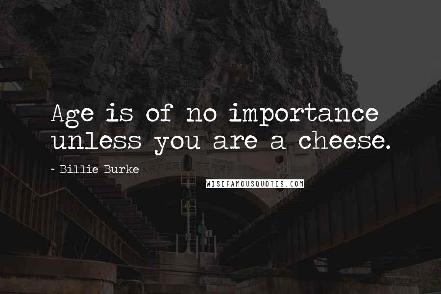 Billie Burke quotes: Age is of no importance unless you are a cheese.