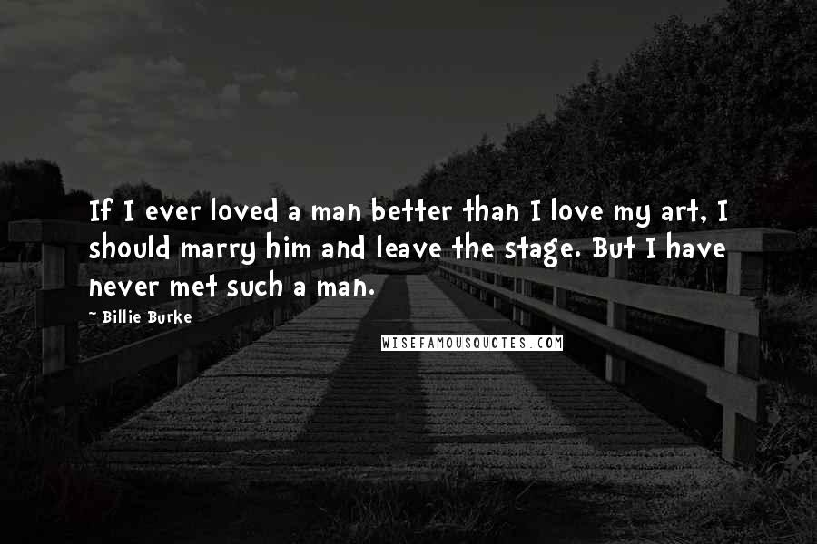 Billie Burke quotes: If I ever loved a man better than I love my art, I should marry him and leave the stage. But I have never met such a man.