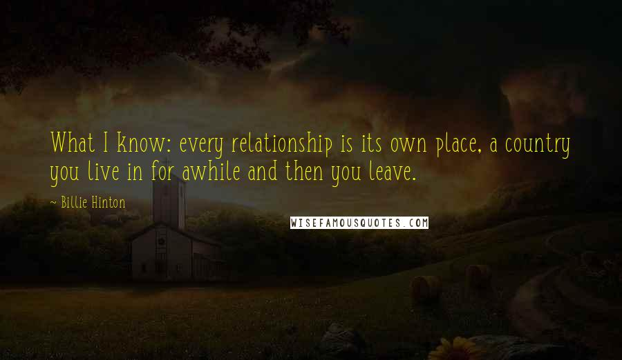 Billie Hinton quotes: What I know: every relationship is its own place, a country you live in for awhile and then you leave.