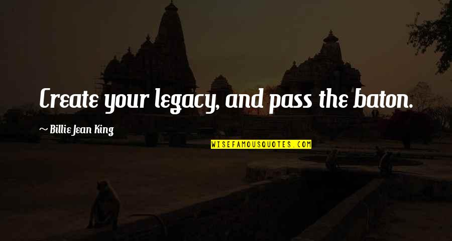Billie Jean Quotes By Billie Jean King: Create your legacy, and pass the baton.