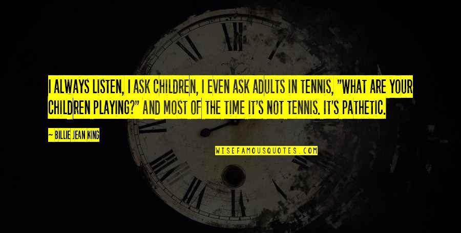Billie Jean Quotes By Billie Jean King: I always listen, I ask children, I even