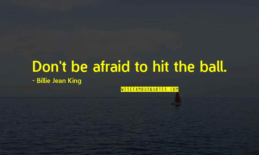 Billie Jean Quotes By Billie Jean King: Don't be afraid to hit the ball.