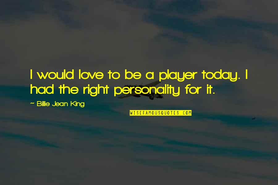 Billie Jean Quotes By Billie Jean King: I would love to be a player today.
