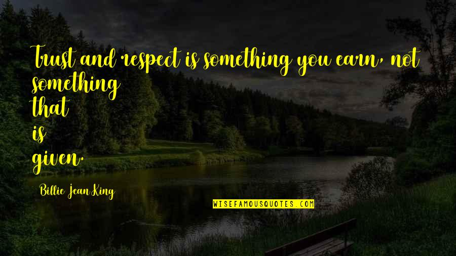 Billie Jean Quotes By Billie Jean King: Trust and respect is something you earn, not