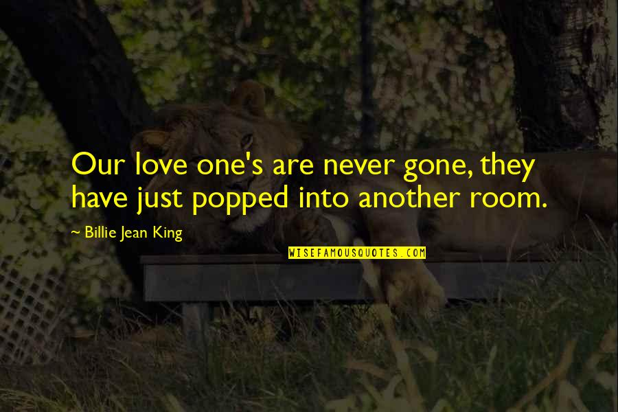 Billie Jean Quotes By Billie Jean King: Our love one's are never gone, they have