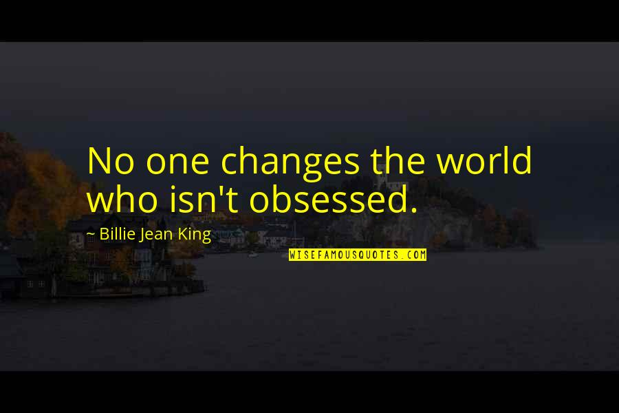 Billie Jean Quotes By Billie Jean King: No one changes the world who isn't obsessed.