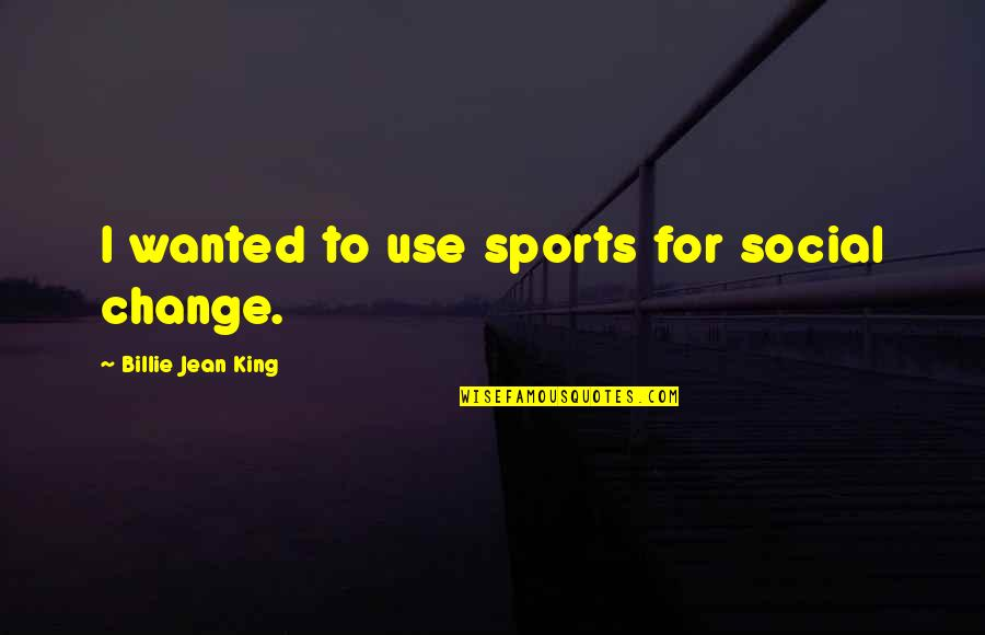 Billie Jean Quotes By Billie Jean King: I wanted to use sports for social change.
