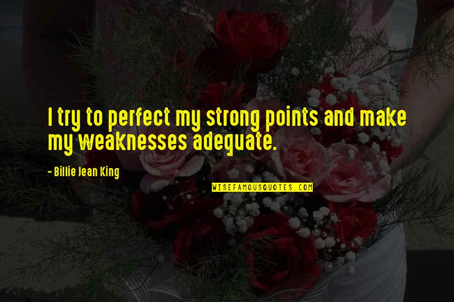 Billie Jean Quotes By Billie Jean King: I try to perfect my strong points and