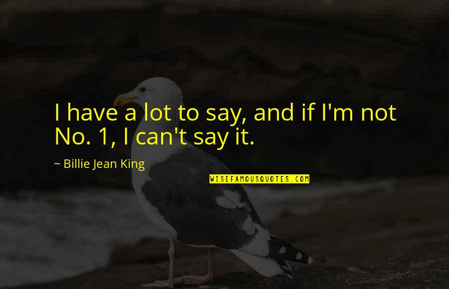 Billie Jean Quotes By Billie Jean King: I have a lot to say, and if