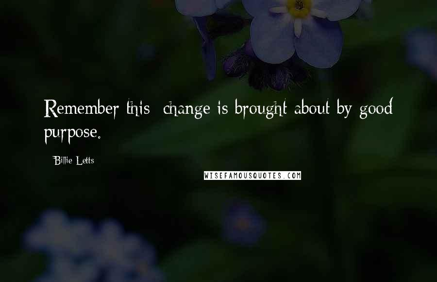 Billie Letts quotes: Remember this: change is brought about by good purpose.