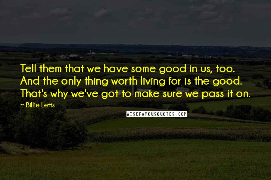 Billie Letts quotes: Tell them that we have some good in us, too. And the only thing worth living for is the good. That's why we've got to make sure we pass it