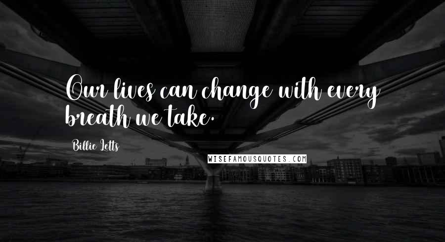 Billie Letts quotes: Our lives can change with every breath we take.