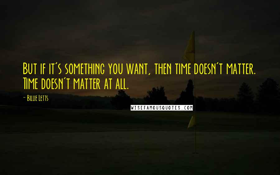 Billie Letts quotes: But if it's something you want, then time doesn't matter. Time doesn't matter at all.