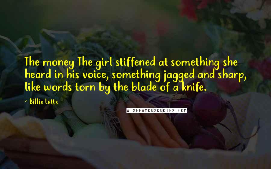 Billie Letts quotes: The money The girl stiffened at something she heard in his voice, something jagged and sharp, like words torn by the blade of a knife.