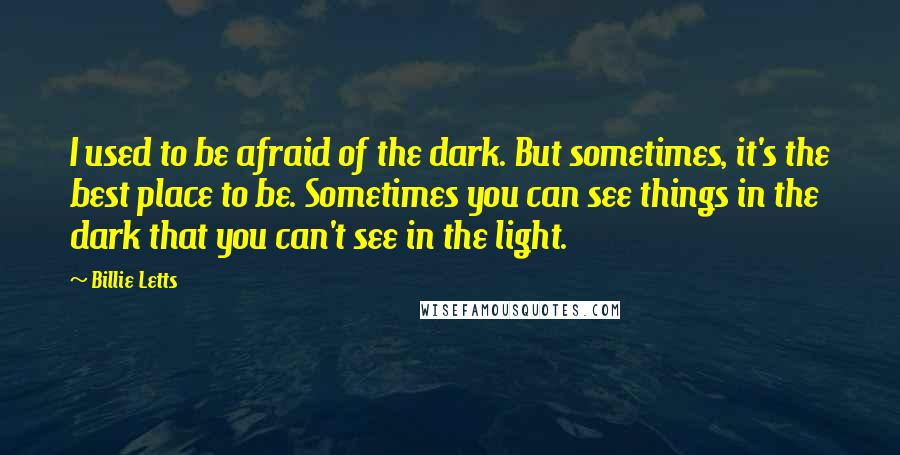 Billie Letts quotes: I used to be afraid of the dark. But sometimes, it's the best place to be. Sometimes you can see things in the dark that you can't see in the