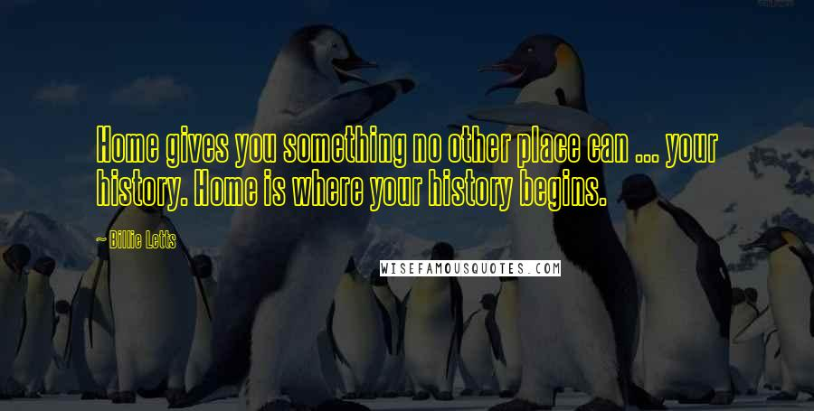 Billie Letts quotes: Home gives you something no other place can ... your history. Home is where your history begins.