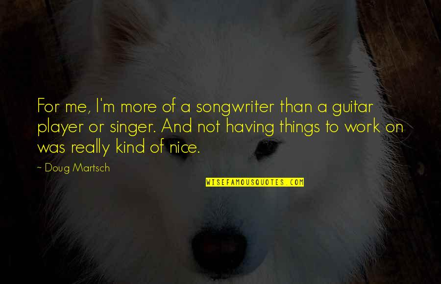Billionaire Boy Book Quotes By Doug Martsch: For me, I'm more of a songwriter than