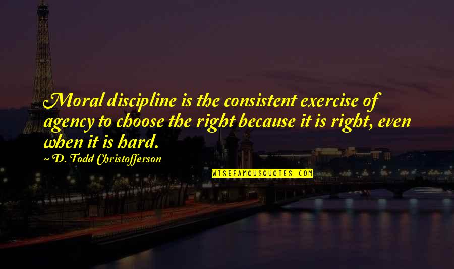 Billowy Quotes By D. Todd Christofferson: Moral discipline is the consistent exercise of agency