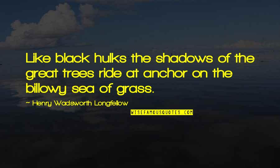 Billowy Quotes By Henry Wadsworth Longfellow: Like black hulks the shadows of the great