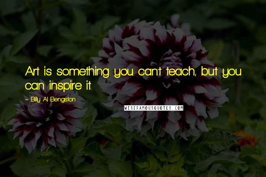 Billy Al Bengston quotes: Art is something you can't teach, but you can inspire it.