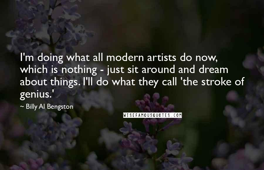 Billy Al Bengston quotes: I'm doing what all modern artists do now, which is nothing - just sit around and dream about things. I'll do what they call 'the stroke of genius.'