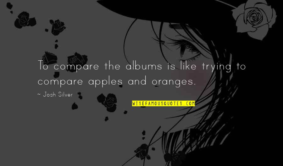 Billy Ansel Quotes By Josh Silver: To compare the albums is like trying to